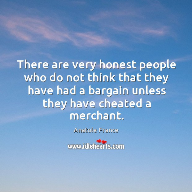 There are very honest people who do not think that they have had a bargain unless they have cheated a merchant. Image