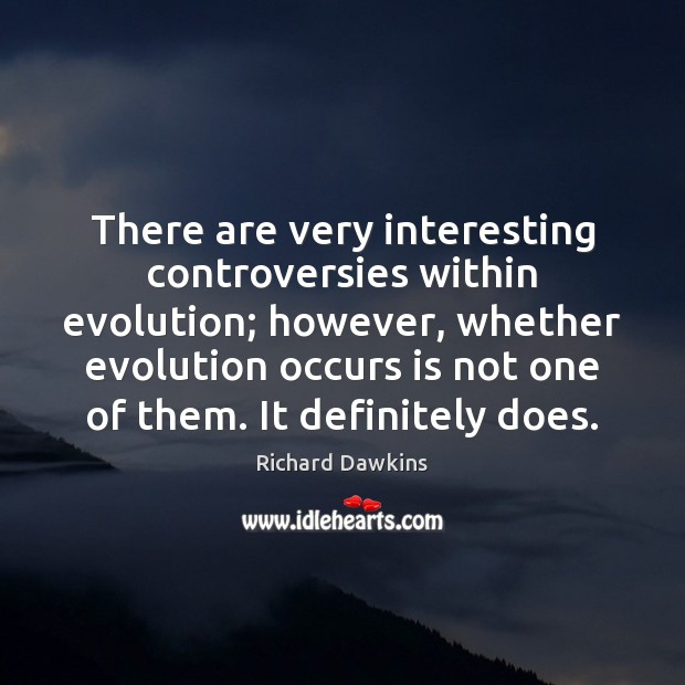There are very interesting controversies within evolution; however, whether evolution occurs is Image