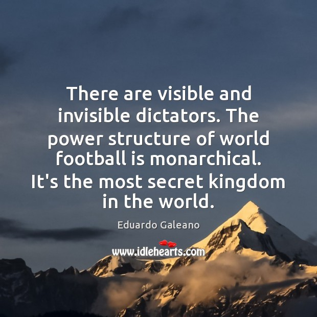 There are visible and invisible dictators. The power structure of world football Eduardo Galeano Picture Quote