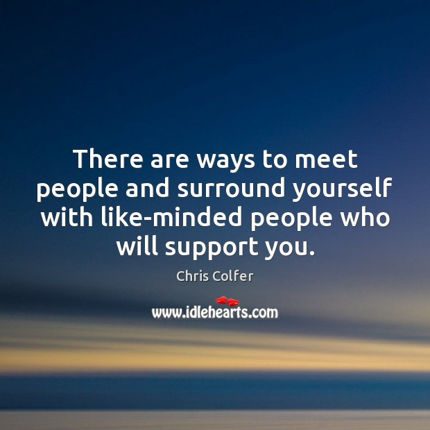 There are ways to meet people and surround yourself with like-minded people Chris Colfer Picture Quote