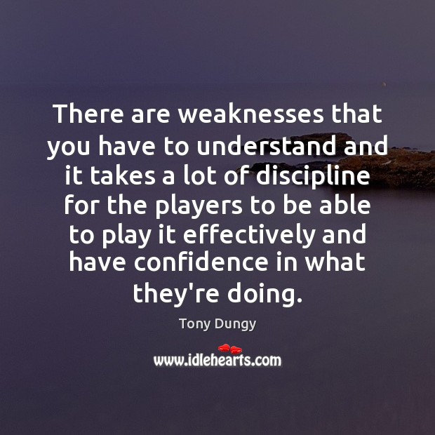 There are weaknesses that you have to understand and it takes a Tony Dungy Picture Quote