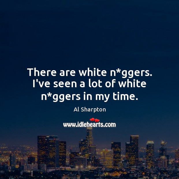 There are white n*ggers. I've seen a lot of white n*ggers in my time. Al Sharpton Picture Quote