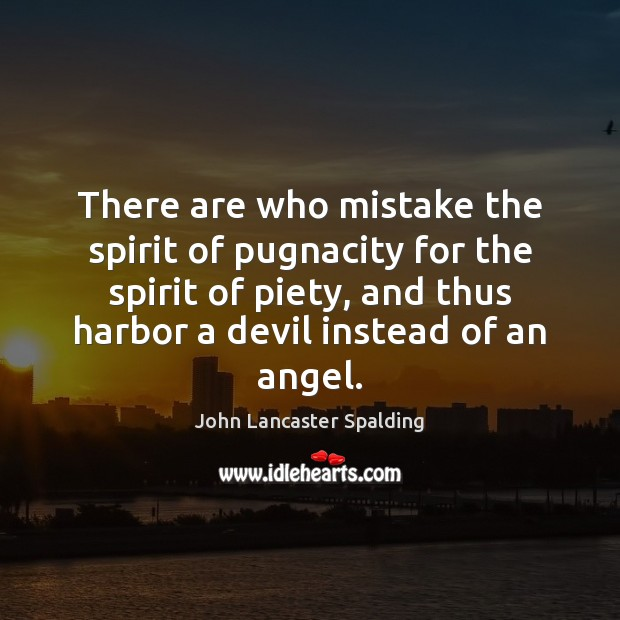 There are who mistake the spirit of pugnacity for the spirit of John Lancaster Spalding Picture Quote