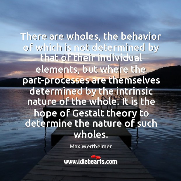 There are wholes, the behavior of which is not determined by that Max Wertheimer Picture Quote