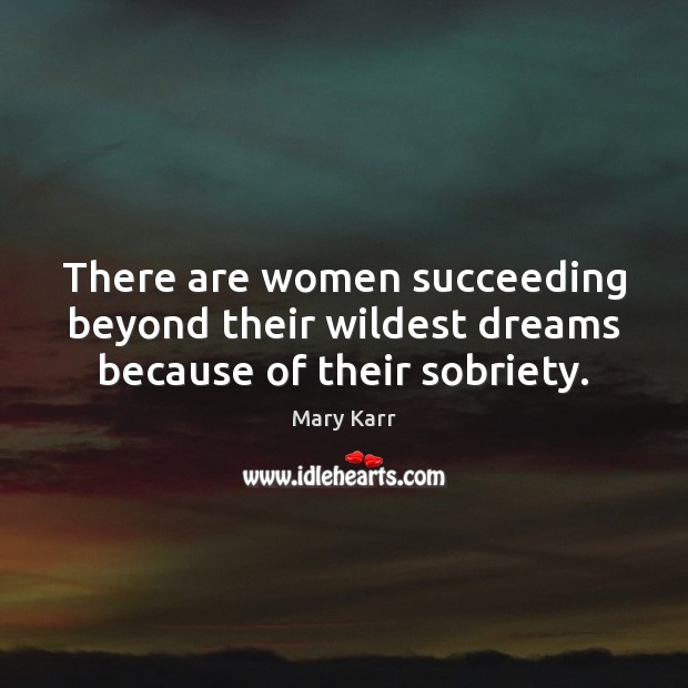 There are women succeeding beyond their wildest dreams because of their sobriety. Image