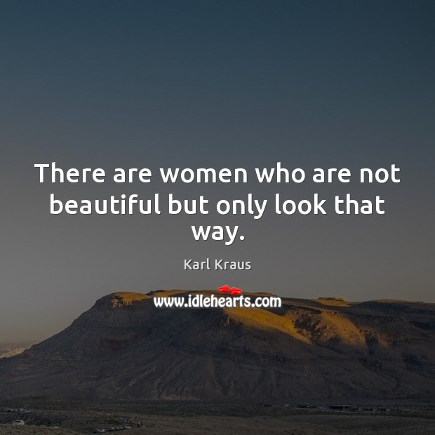 There are women who are not beautiful but only look that way. Karl Kraus Picture Quote