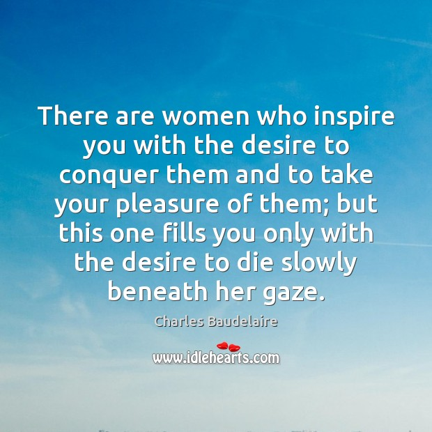 There are women who inspire you with the desire to conquer them Charles Baudelaire Picture Quote