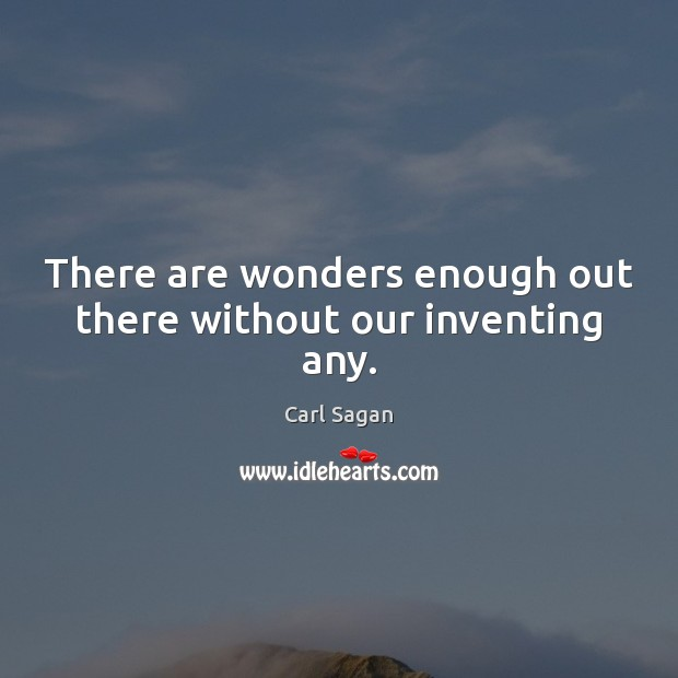 There are wonders enough out there without our inventing any. Carl Sagan Picture Quote