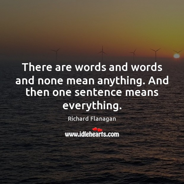 There are words and words and none mean anything. And then one sentence means everything. Image