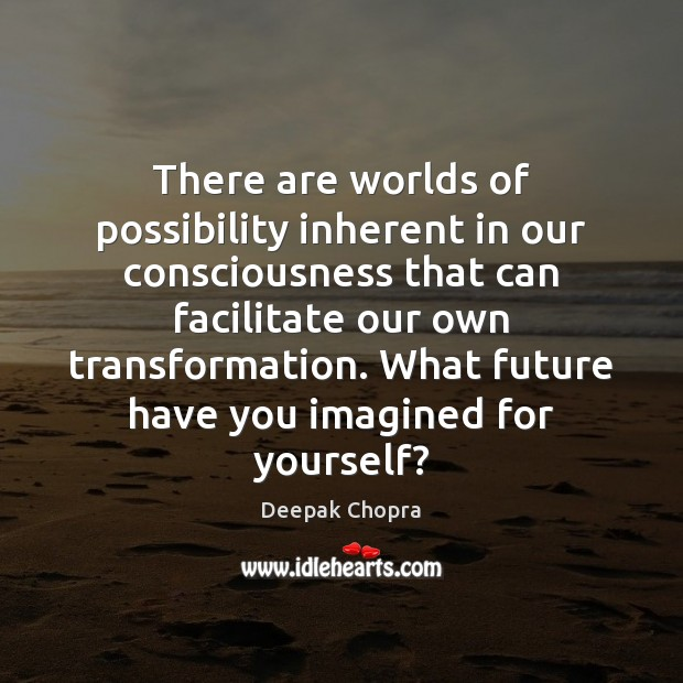 There are worlds of possibility inherent in our consciousness that can facilitate Image