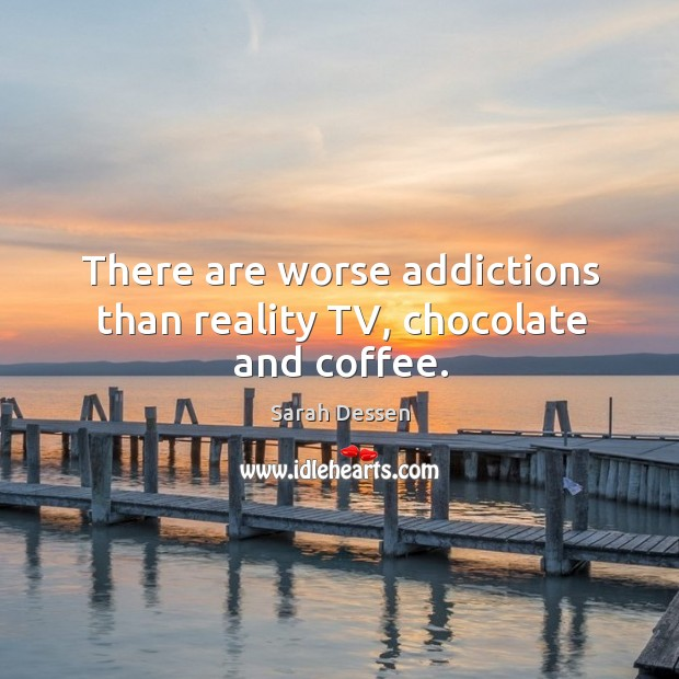 There are worse addictions than reality TV, chocolate and coffee. Image