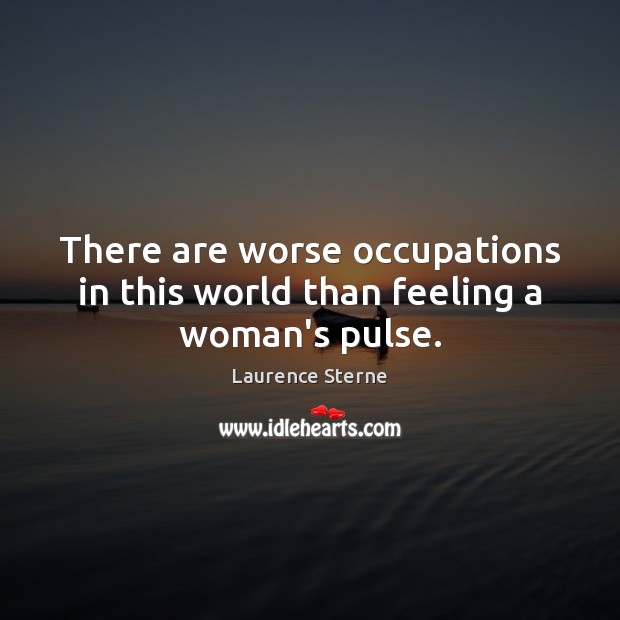 There are worse occupations in this world than feeling a woman's pulse. Laurence Sterne Picture Quote