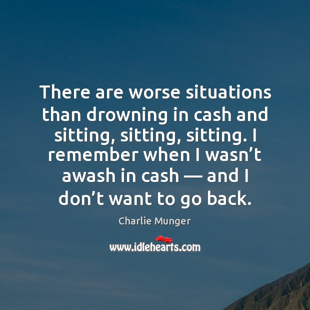 There are worse situations than drowning in cash and sitting, sitting, sitting. Charlie Munger Picture Quote