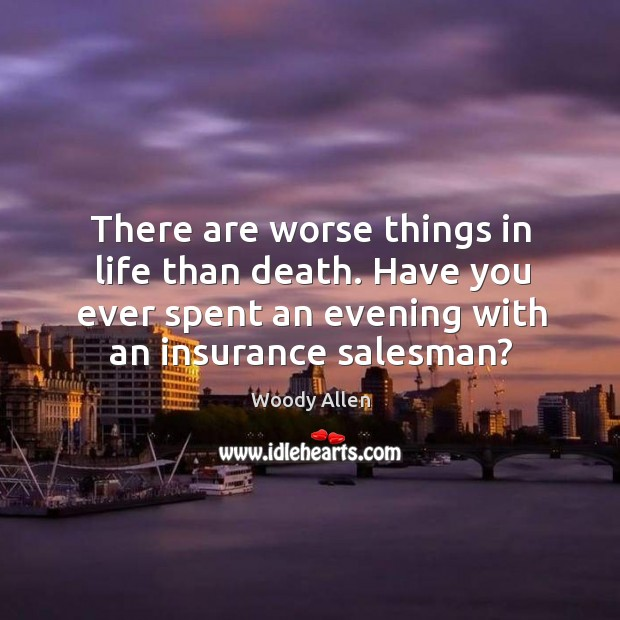 There are worse things in life than death. Have you ever spent an evening with an insurance salesman? Image