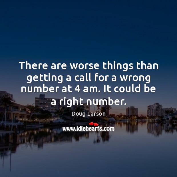 There are worse things than getting a call for a wrong number Doug Larson Picture Quote