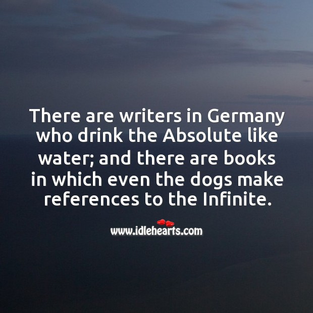There are writers in germany who drink the absolute like water; Image