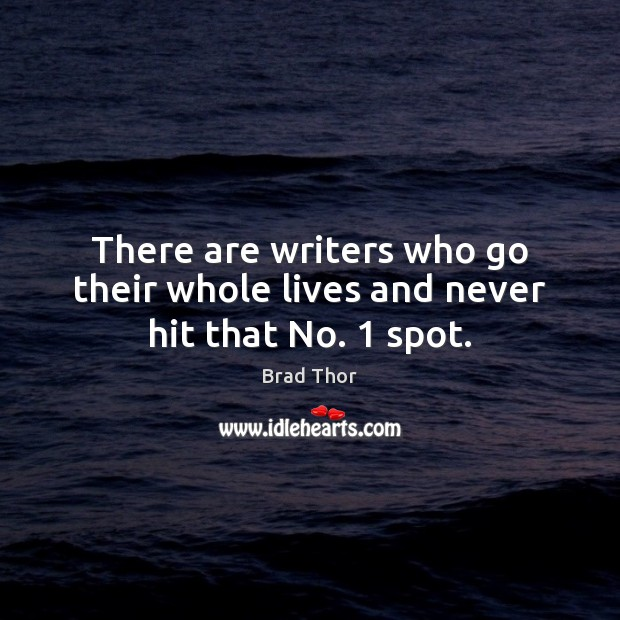 There are writers who go their whole lives and never hit that No. 1 spot. Brad Thor Picture Quote