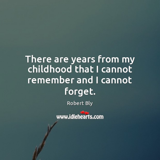 There are years from my childhood that I cannot remember and I cannot forget. Image