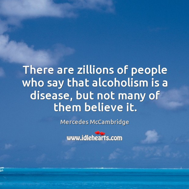 There are zillions of people who say that alcoholism is a disease, but not many of them believe it. Image