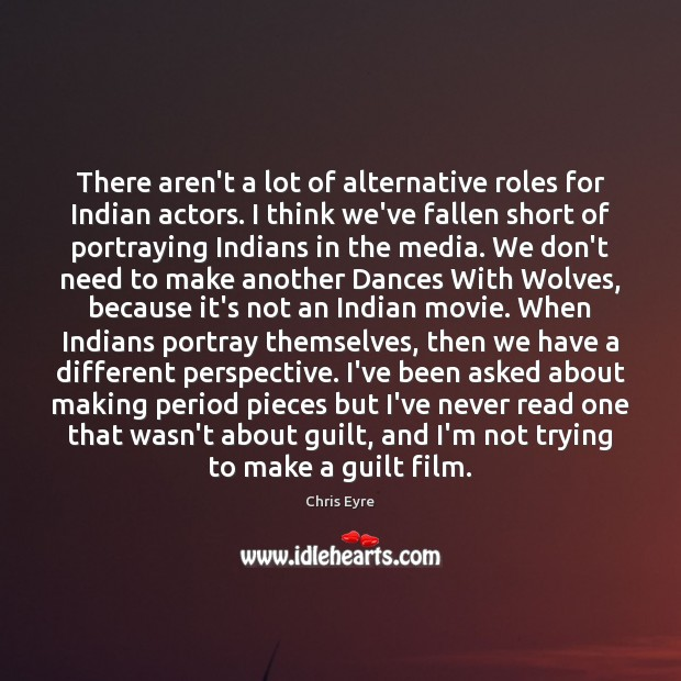Image, There aren't a lot of alternative roles for Indian actors. I think