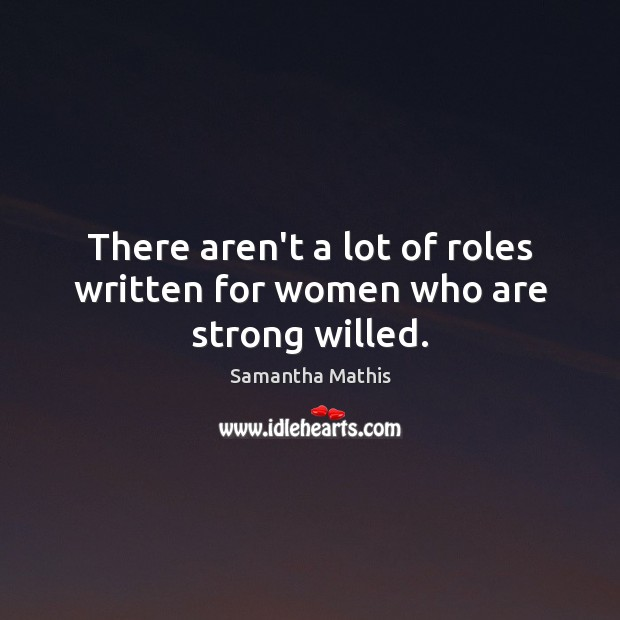 There aren't a lot of roles written for women who are strong willed. Image