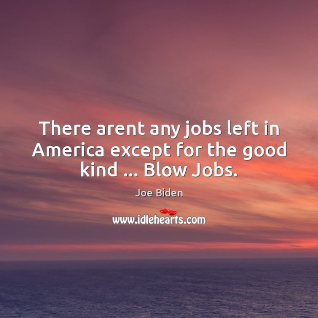 There arent any jobs left in America except for the good kind … Blow Jobs. Joe Biden Picture Quote