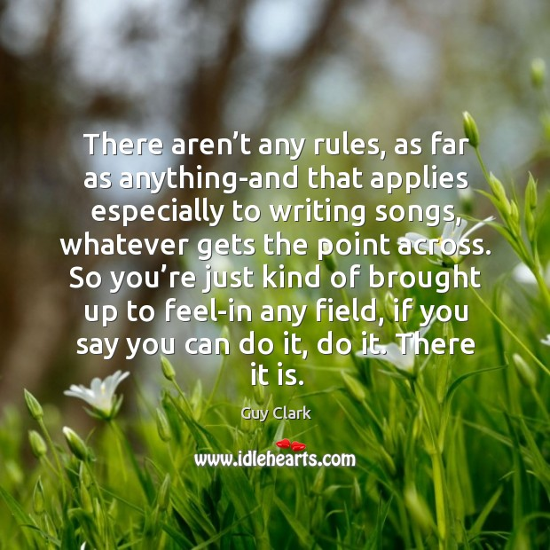 There aren't any rules, as far as anything-and that applies especially to writing songs Image