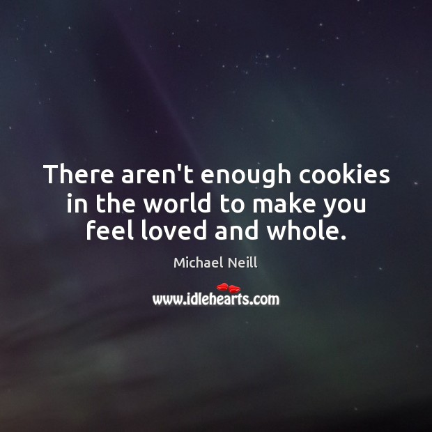 There aren't enough cookies in the world to make you feel loved and whole. Image