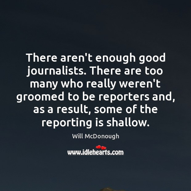 There aren't enough good journalists. There are too many who really weren't Image