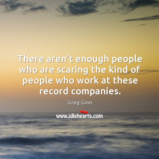 There aren't enough people who are scaring the kind of people who work at these record companies. Greg Ginn Picture Quote