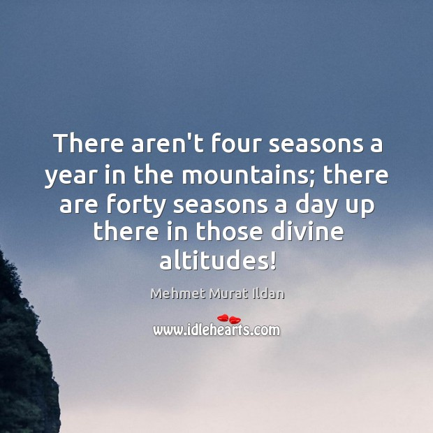 There aren't four seasons a year in the mountains; there are forty Image