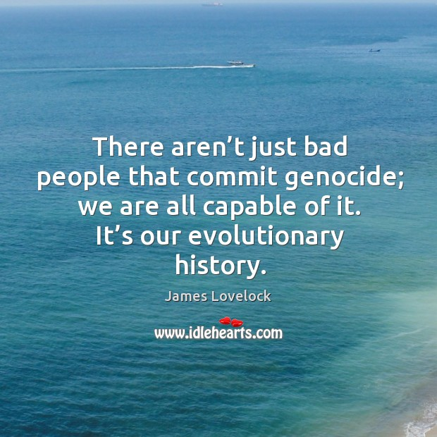 There aren't just bad people that commit genocide; we are all capable of it. It's our evolutionary history. Image