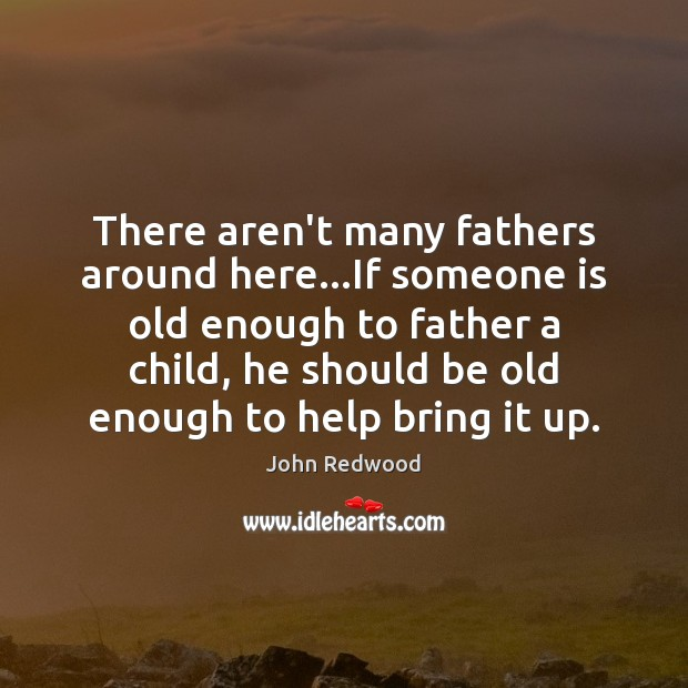 There aren't many fathers around here…If someone is old enough to Image