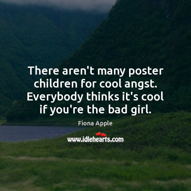 There aren't many poster children for cool angst. Everybody thinks it's cool Fiona Apple Picture Quote