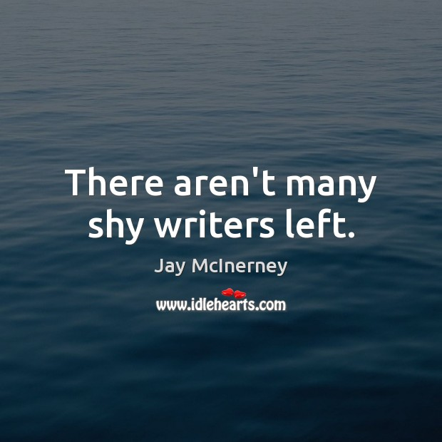 There aren't many shy writers left. Jay McInerney Picture Quote
