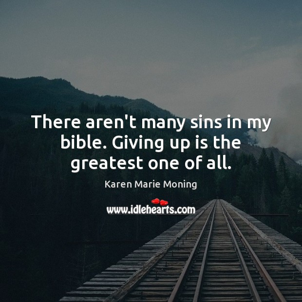 There aren't many sins in my bible. Giving up is the greatest one of all. Karen Marie Moning Picture Quote