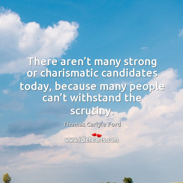 There aren't many strong or charismatic candidates today, because many people can't withstand the scrutiny. Image