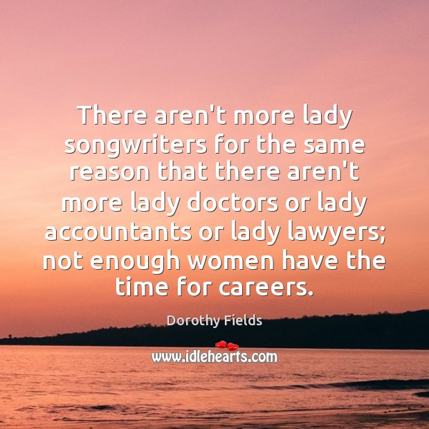 There aren't more lady songwriters for the same reason that there aren't Dorothy Fields Picture Quote