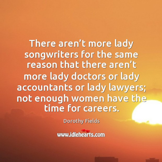 There aren't more lady songwriters for the same reason Dorothy Fields Picture Quote