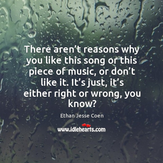 There aren't reasons why you like this song or this piece of music, or don't like it. Image