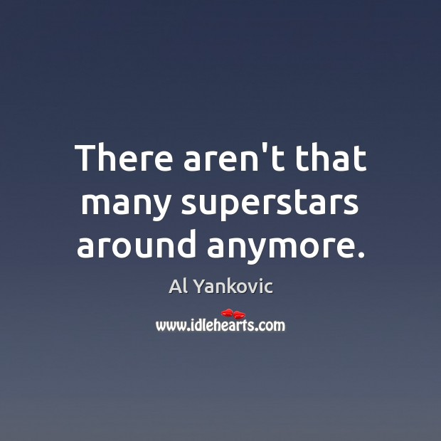 There aren't that many superstars around anymore. Al Yankovic Picture Quote