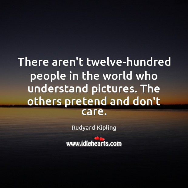 There aren't twelve-hundred people in the world who understand pictures. The others Rudyard Kipling Picture Quote