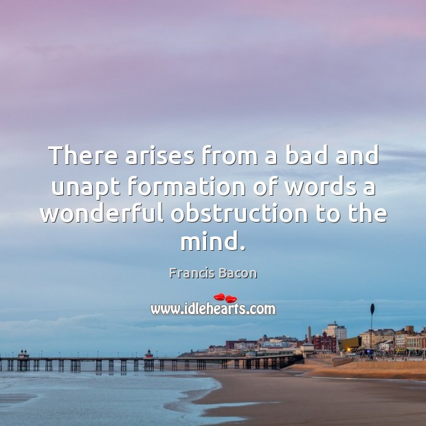 There arises from a bad and unapt formation of words a wonderful obstruction to the mind. Francis Bacon Picture Quote