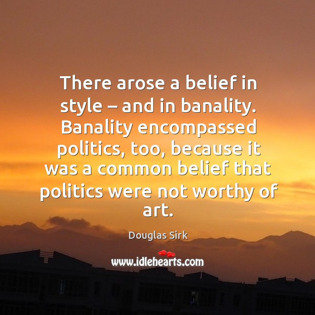 There arose a belief in style – and in banality. Douglas Sirk Picture Quote