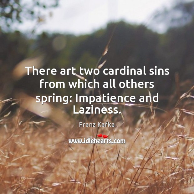 There art two cardinal sins from which all others spring: Impatience and Laziness. Franz Kafka Picture Quote