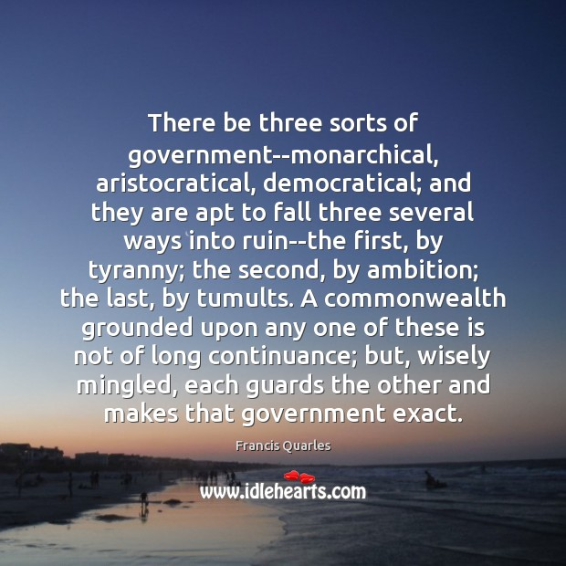 There be three sorts of government–monarchical, aristocratical, democratical; and they are apt Francis Quarles Picture Quote