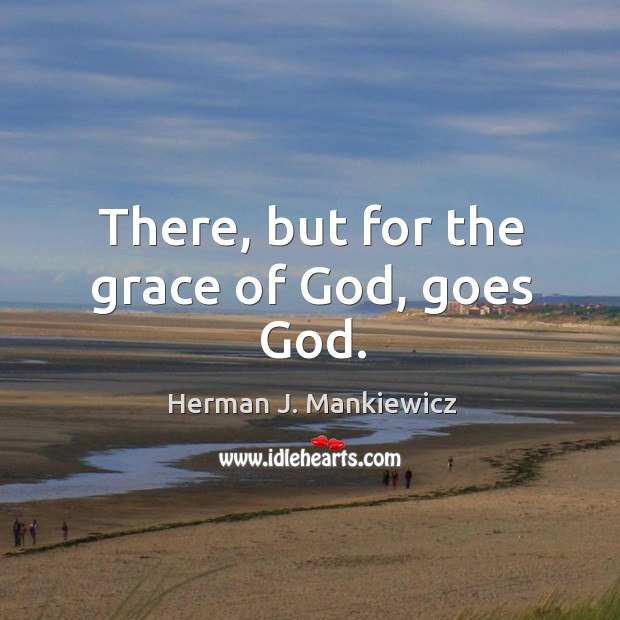 There, but for the grace of God, goes God. Image