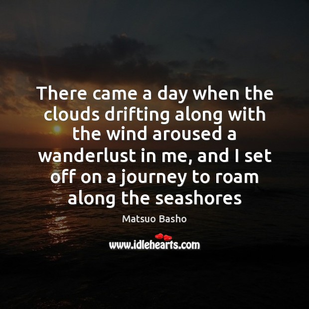 There came a day when the clouds drifting along with the wind Matsuo Basho Picture Quote