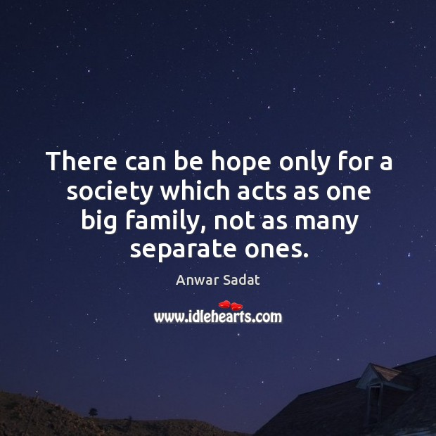 There can be hope only for a society which acts as one big family, not as many separate ones. Image