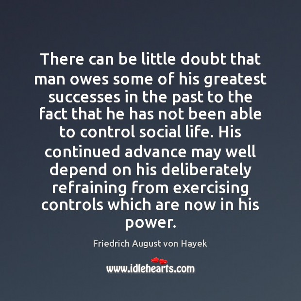There can be little doubt that man owes some of his greatest Friedrich August von Hayek Picture Quote